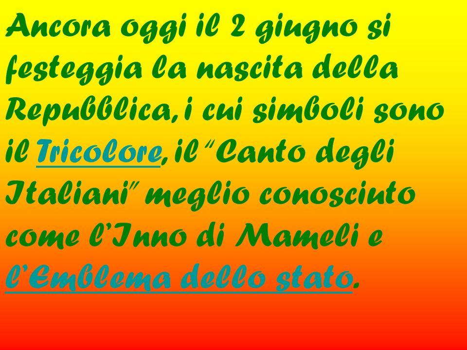 Ancora oggi il 2 giugno si festeggia la nascita della Repubblica, i cui simboli sono il Tricolore, il Canto degli Italiani meglio conosciuto come lInn