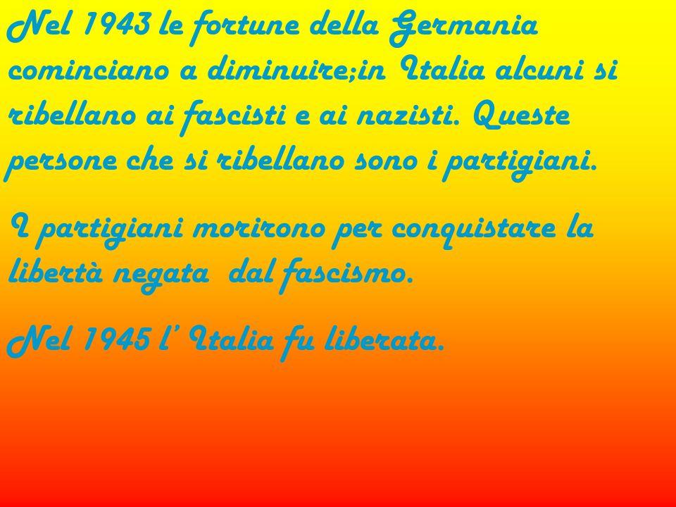 Nel 1943 le fortune della Germania cominciano a diminuire;in Italia alcuni si ribellano ai fascisti e ai nazisti. Queste persone che si ribellano sono