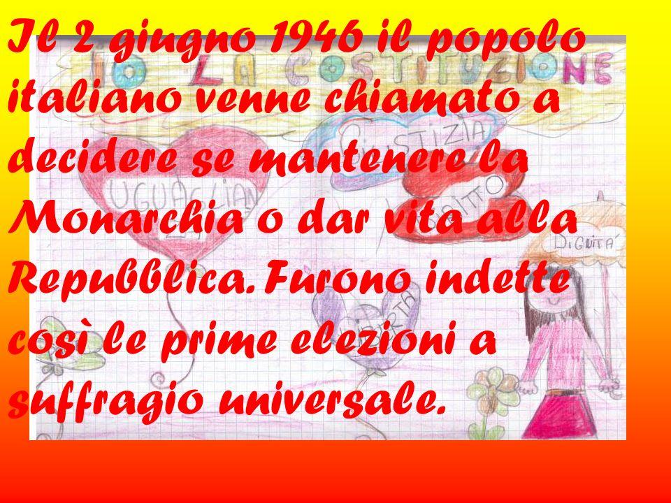 Il 2 giugno 1946 il popolo italiano venne chiamato a decidere se mantenere la Monarchia o dar vita alla Repubblica. Furono indette così le prime elezi