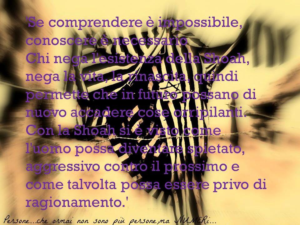 'Se comprendere è impossibile, conoscere è necessario Chi nega l'esistenza della Shoah, nega la vita, la rinascita, quindi permette che in futuro poss