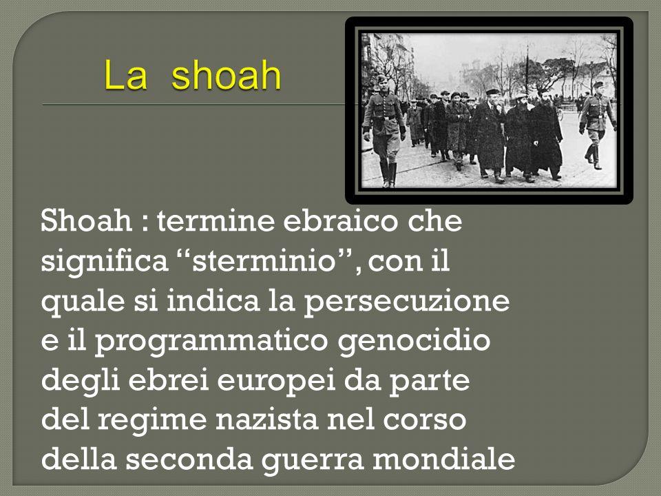 Shoah : termine ebraico che significa sterminio, con il quale si indica la persecuzione e il programmatico genocidio degli ebrei europei da parte del