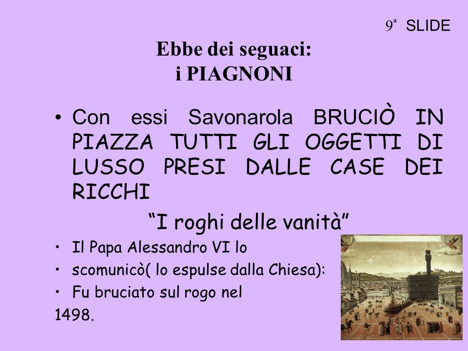 Ebbe dei seguaci: i PIAGNONI Con essi Savonarola BRUCI Ò IN PIAZZA TUTTI GLI OGGETTI DI LUSSO PRESI DALLE CASE DEI RICCHI I roghi delle vanità Il Papa Alessandro VI lo scomunicò( lo espulse dalla Chiesa): Fu bruciato sul rogo nel 1498.