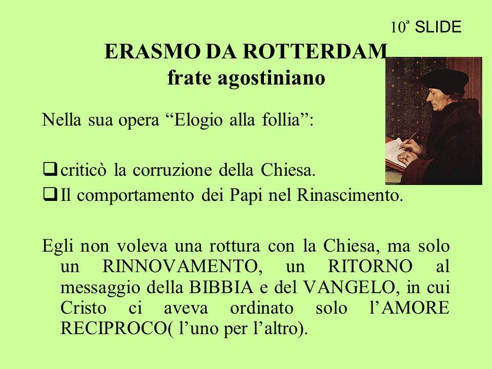 ERASMO DA ROTTERDAM frate agostiniano Nella sua opera Elogio alla follia: criticò la corruzione della Chiesa. Il comportamento dei Papi nel Rinascimen