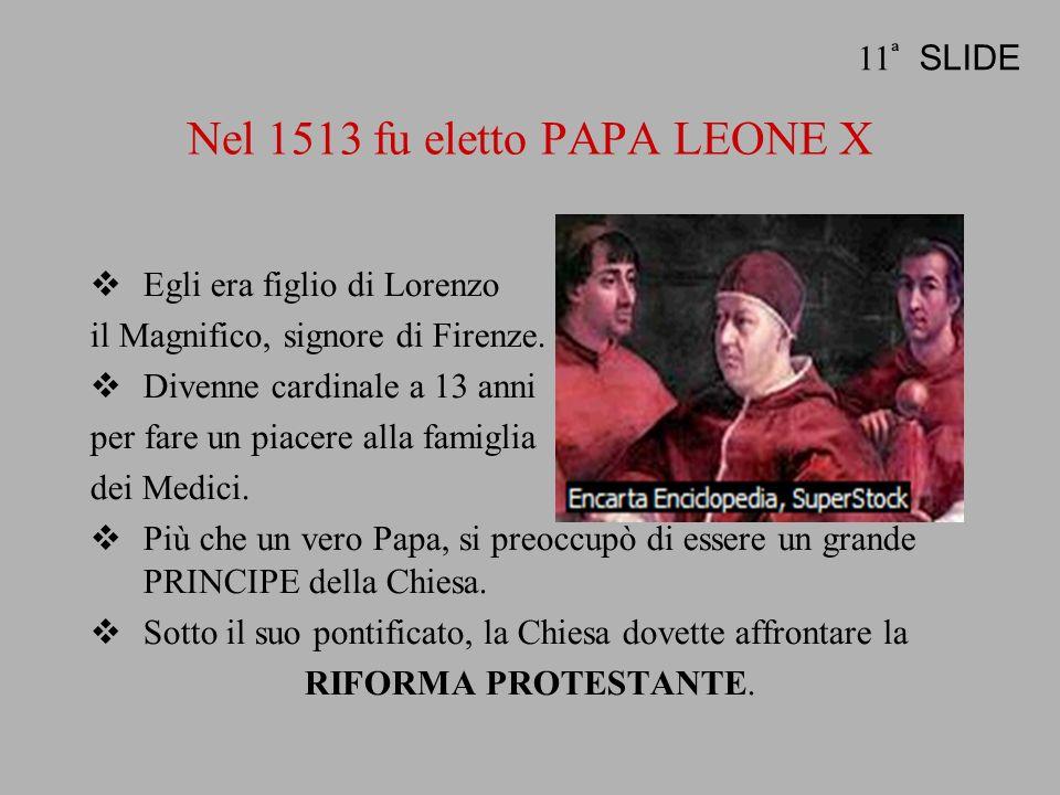 Nel 1513 fu eletto PAPA LEONE X Egli era figlio di Lorenzo il Magnifico, signore di Firenze. Divenne cardinale a 13 anni per fare un piacere alla fami
