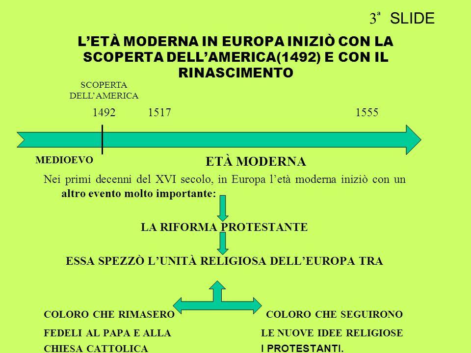 LETÀ MODERNA IN EUROPA INIZIÒ CON LA SCOPERTA DELLAMERICA(1492) E CON IL RINASCIMENTO Nei primi decenni del XVI secolo, in Europa letà moderna iniziò con un altro evento molto importante: LA RIFORMA PROTESTANTE ESSA SPEZZÒ LUNITÀ RELIGIOSA DELLEUROPA TRA COLORO CHE RIMASERO COLORO CHE SEGUIRONO FEDELI AL PAPA E ALLA LE NUOVE IDEE RELIGIOSE CHIESA CATTOLICA I PROTESTANTI.