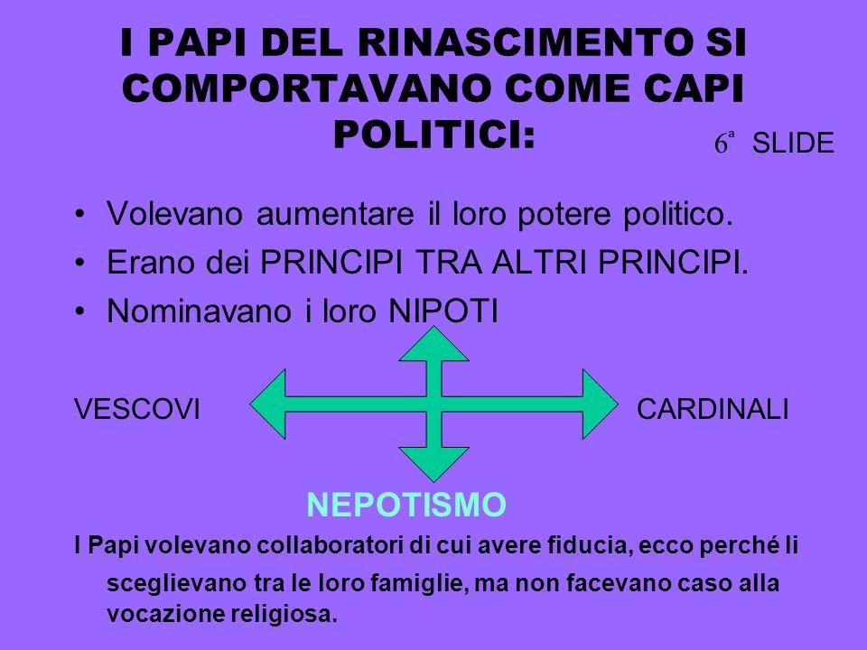 I PAPI DEL RINASCIMENTO SI COMPORTAVANO COME CAPI POLITICI: Volevano aumentare il loro potere politico.