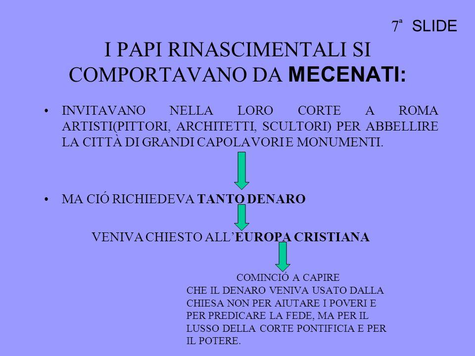 I PAPI RINASCIMENTALI SI COMPORTAVANO DA MECENATI: INVITAVANO NELLA LORO CORTE A ROMA ARTISTI(PITTORI, ARCHITETTI, SCULTORI) PER ABBELLIRE LA CITTÀ DI GRANDI CAPOLAVORI E MONUMENTI.