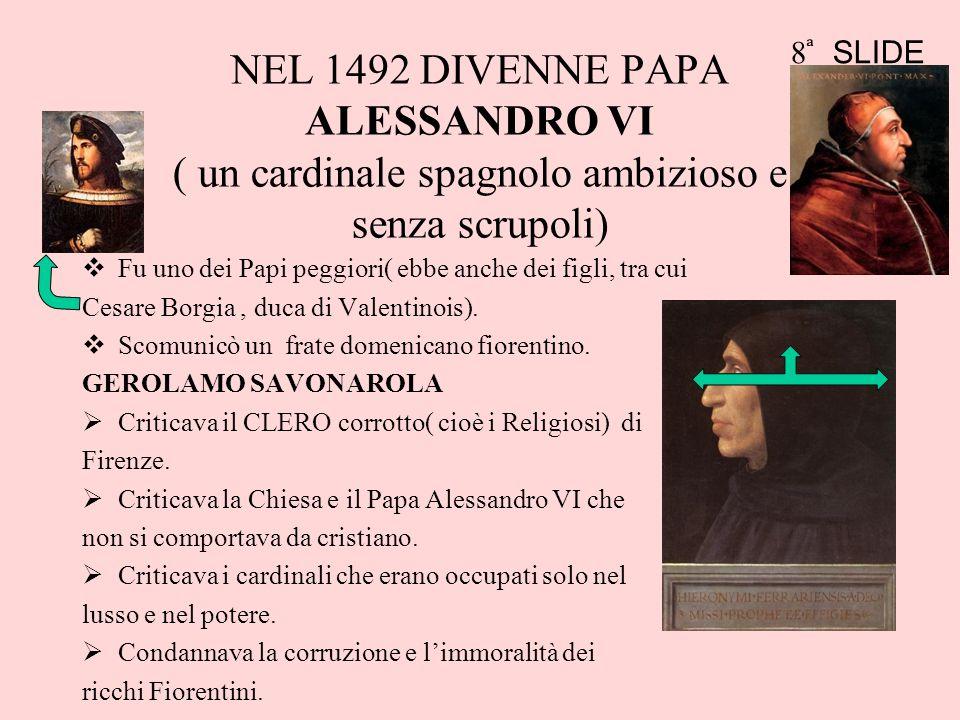 NEL 1492 DIVENNE PAPA ALESSANDRO VI ( un cardinale spagnolo ambizioso e senza scrupoli) Fu uno dei Papi peggiori( ebbe anche dei figli, tra cui Cesare