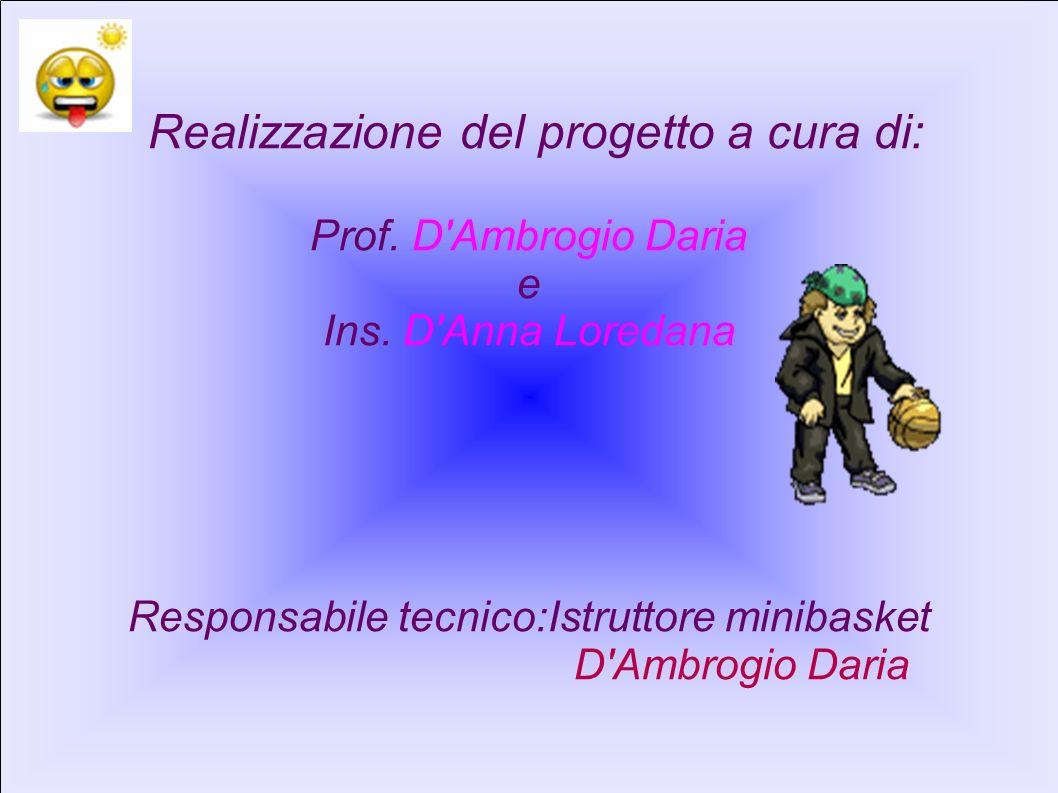 Realizzazione del progetto a cura di: Prof. D'Ambrogio Daria e Ins. D'Anna Loredana Responsabile tecnico:Istruttore minibasket D'Ambrogio Daria