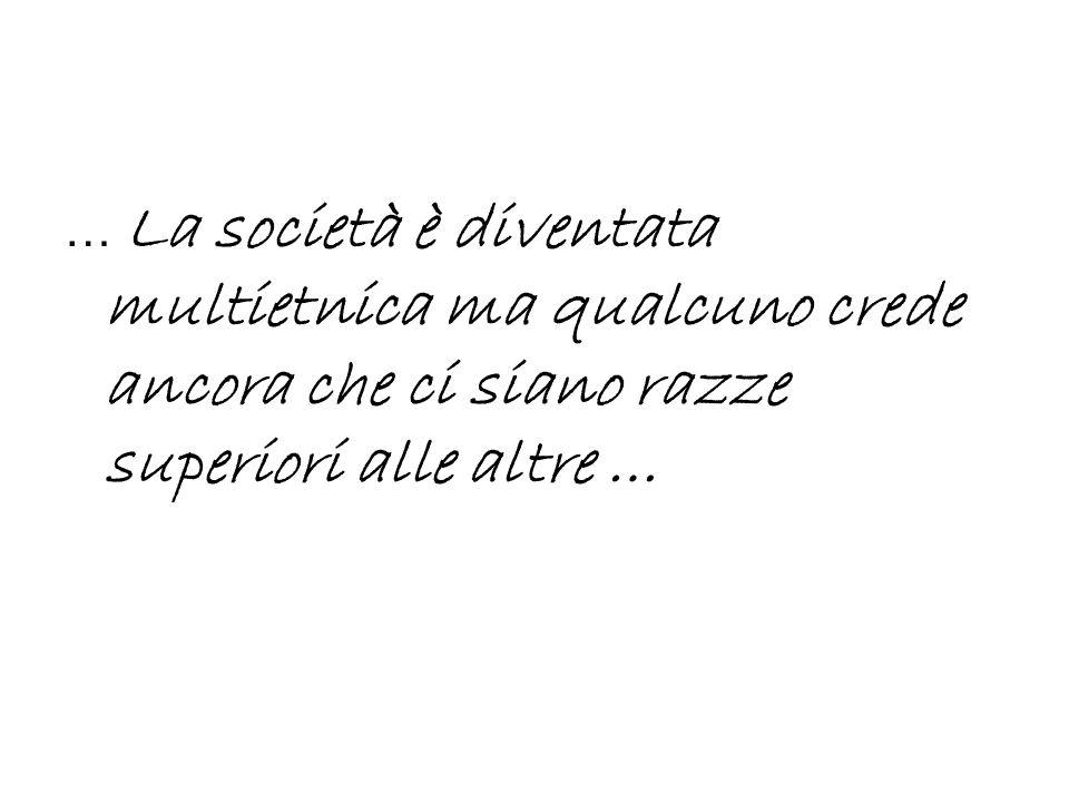 … La società è diventata multietnica ma qualcuno crede ancora che ci siano razze superiori alle altre …