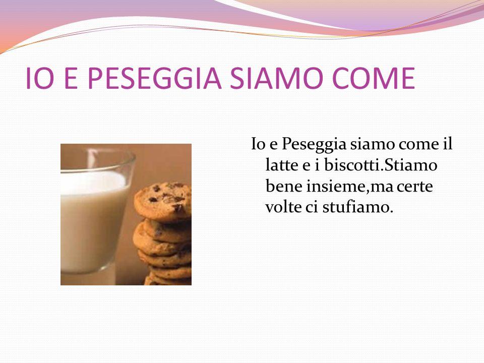 IO E PESEGGIA SIAMO COME Io e Peseggia siamo come il latte e i biscotti.Stiamo bene insieme,ma certe volte ci stufiamo.