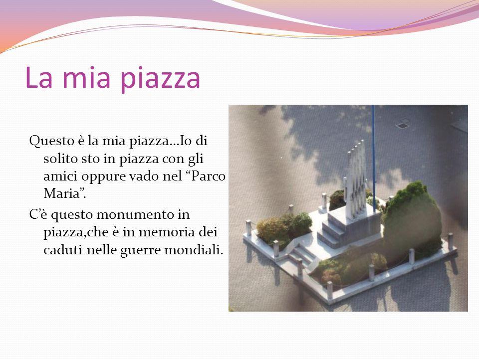 La mia piazza Questo è la mia piazza…Io di solito sto in piazza con gli amici oppure vado nel Parco Maria. Cè questo monumento in piazza,che è in memo