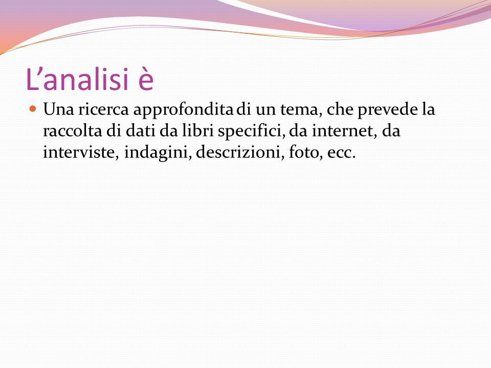 Lanalisi è Una ricerca approfondita di un tema, che prevede la raccolta di dati da libri specifici, da internet, da interviste, indagini, descrizioni,