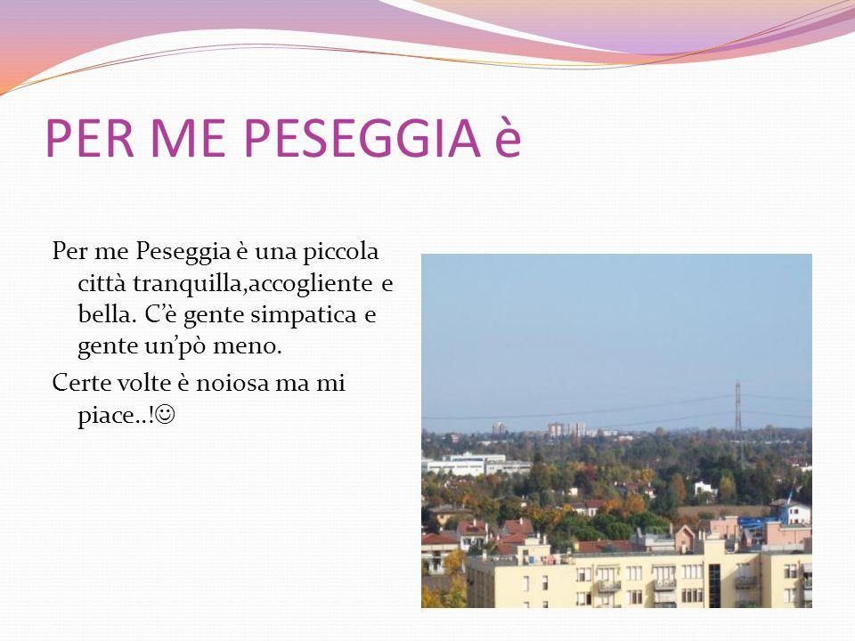 PER ME PESEGGIA è Per me Peseggia è una piccola città tranquilla,accogliente e bella. Cè gente simpatica e gente unpò meno. Certe volte è noiosa ma mi
