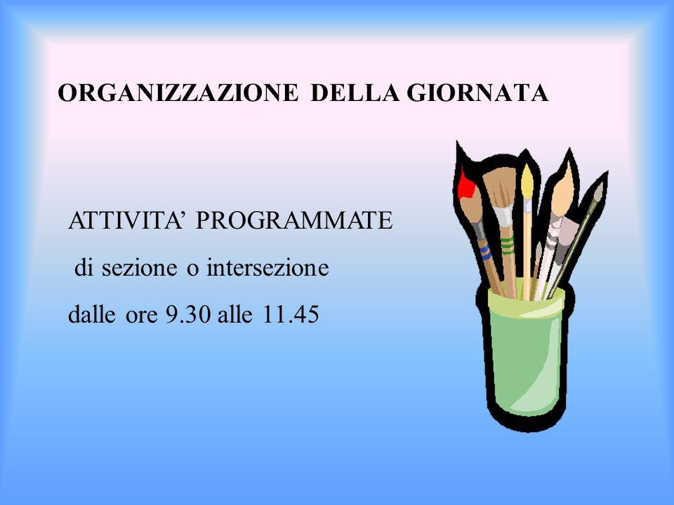 ORGANIZZAZIONE DELLA GIORNATA ATTIVITA PROGRAMMATE di sezione o intersezione dalle ore 9.30 alle 11.45