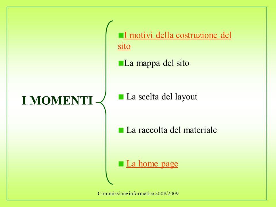Commissione informatica 2008/2009 I MOMENTI I motivi della costruzione del sito La mappa del sito La scelta del layout La raccolta del materiale La ho