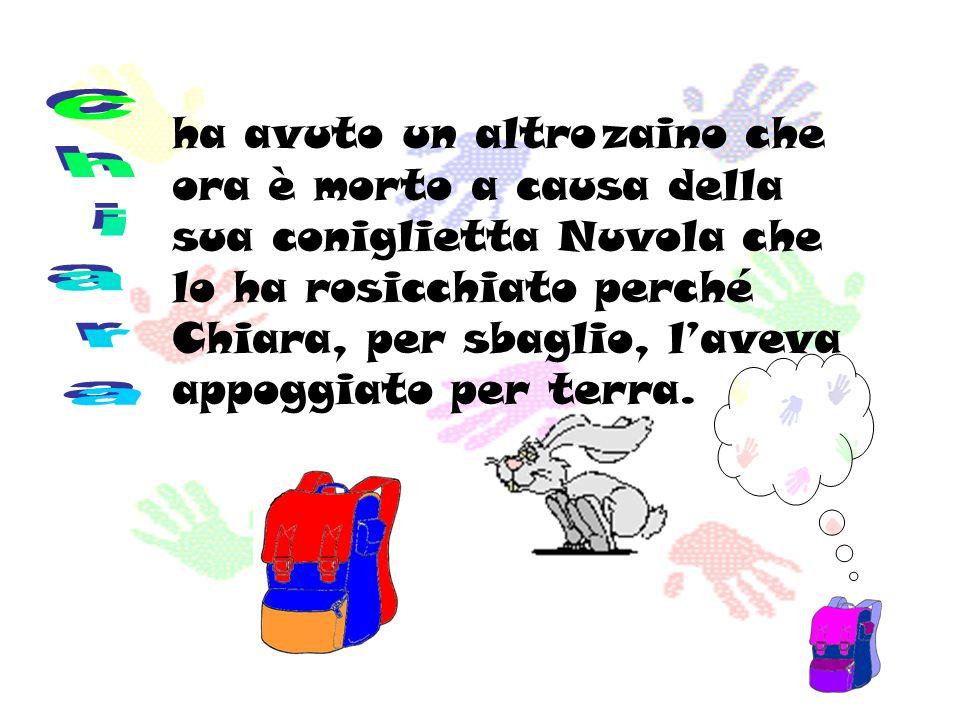 ha avuto un altro zaino che ora è morto a causa della sua coniglietta Nuvola che lo ha rosicchiato perché Chiara, per sbaglio, laveva appoggiato per t