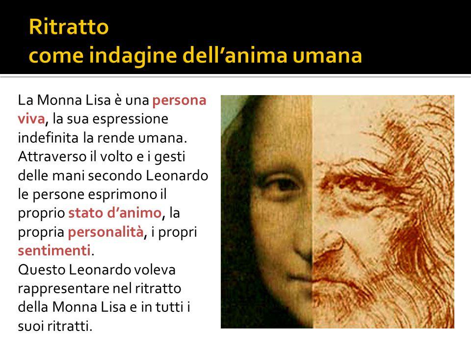 La Monna Lisa è una persona viva, la sua espressione indefinita la rende umana. Attraverso il volto e i gesti delle mani secondo Leonardo le persone e