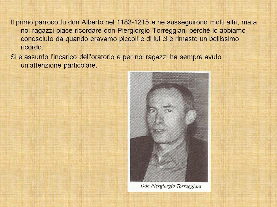 Il primo parroco fu don Alberto nel 1183-1215 e ne susseguirono molti altri, ma a noi ragazzi piace ricordare don Piergiorgio Torreggiani perché lo ab