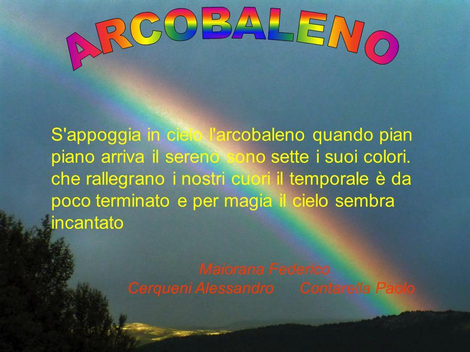 S appoggia in cielo l arcobaleno quando pian piano arriva il sereno sono sette i suoi colori.