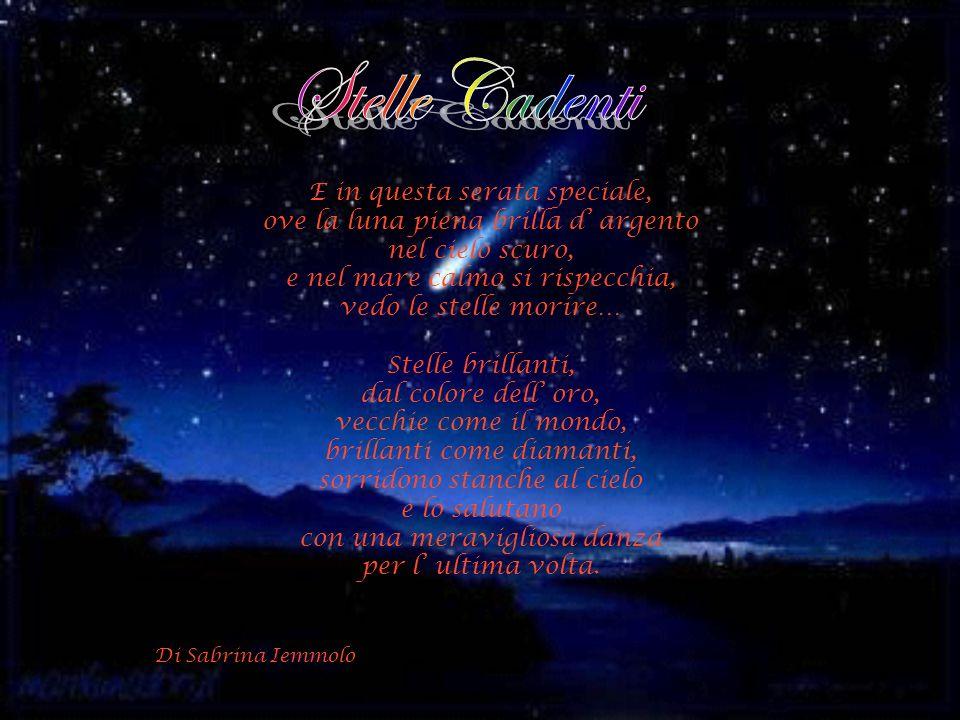 E in questa serata speciale, ove la luna piena brilla d argento nel cielo scuro, e nel mare calmo si rispecchia, vedo le stelle morire… Stelle brillanti, dal colore dell oro, vecchie come il mondo, brillanti come diamanti, sorridono stanche al cielo e lo salutano con una meravigliosa danza per l ultima volta.