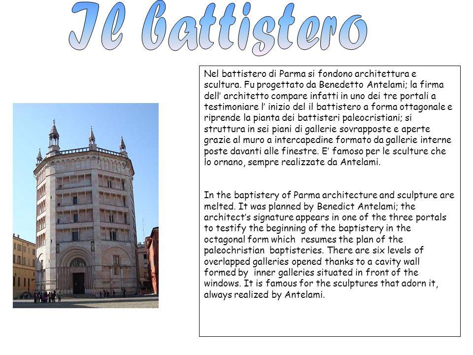 Nel battistero di Parma si fondono architettura e scultura. Fu progettato da Benedetto Antelami; la firma dell architetto compare infatti in uno dei t