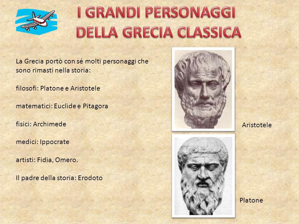 La Grecia portò con sé molti personaggi che sono rimasti nella storia: filosofi: Platone e Aristotele matematici: Euclide e Pitagora fisici: Archimede