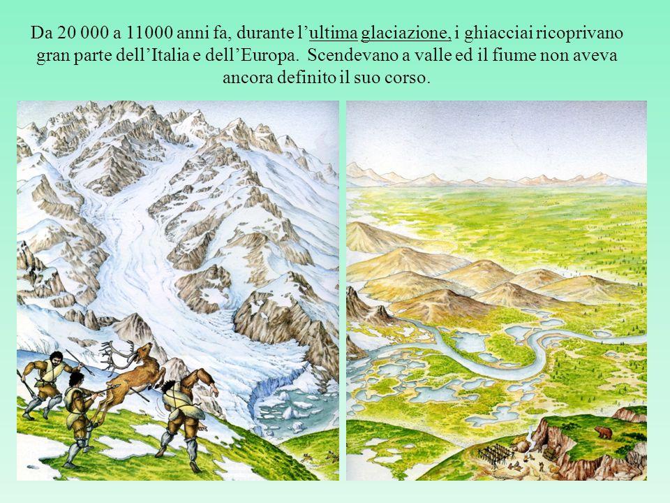 Da 20 000 a 11000 anni fa, durante lultima glaciazione, i ghiacciai ricoprivano gran parte dellItalia e dellEuropa.