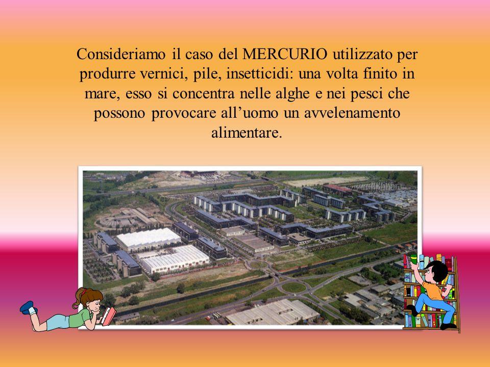 Consideriamo il caso del MERCURIO utilizzato per produrre vernici, pile, insetticidi: una volta finito in mare, esso si concentra nelle alghe e nei pesci che possono provocare alluomo un avvelenamento alimentare.