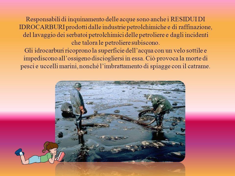 Responsabili di inquinamento delle acque sono anche i RESIDUI DI IDROCARBURI prodotti dalle industrie petrolchimiche e di raffinazione, del lavaggio dei serbatoi petrolchimici delle petroliere e dagli incidenti che talora le petroliere subiscono.