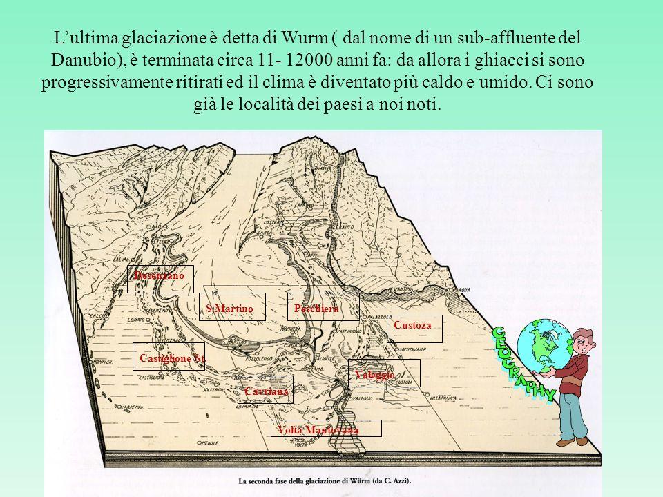 Lultima glaciazione è detta di Wurm ( dal nome di un sub-affluente del Danubio), è terminata circa 11- 12000 anni fa: da allora i ghiacci si sono progressivamente ritirati ed il clima è diventato più caldo e umido.