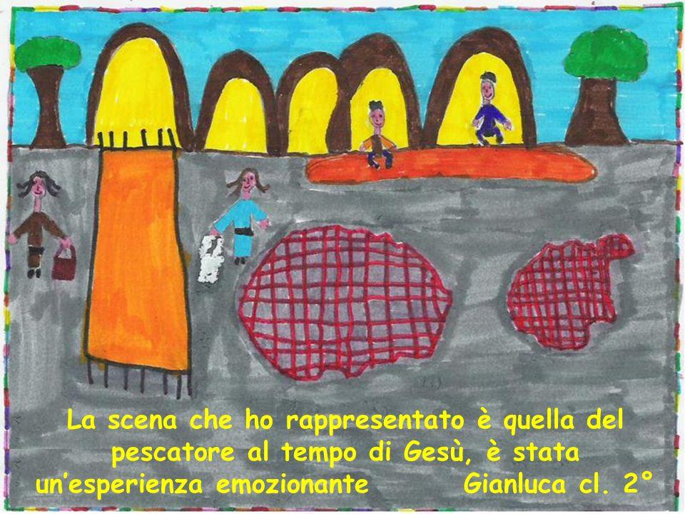 La scena che ho rappresentato è quella del pescatore al tempo di Gesù, è stata unesperienza emozionante Gianluca cl. 2°