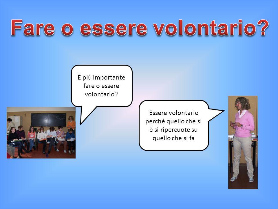 È più importante fare o essere volontario? Essere volontario perché quello che si è si ripercuote su quello che si fa