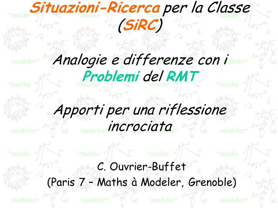 Situazioni-Ricerca per la Classe (SiRC) Analogie e differenze con i Problemi del RMT Apporti per una riflessione incrociata C. Ouvrier-Buffet (Paris 7