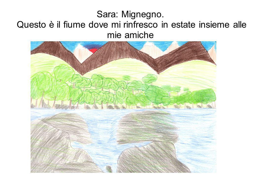 Sara: Mignegno. Questo è il fiume dove mi rinfresco in estate insieme alle mie amiche