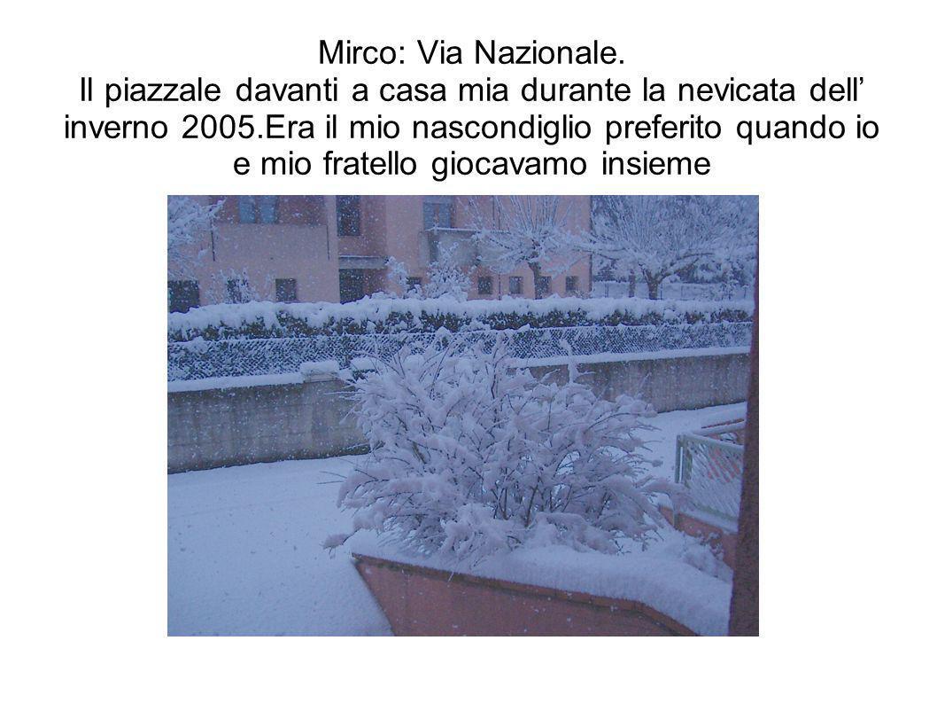 Mirco: Via Nazionale. Il piazzale davanti a casa mia durante la nevicata dell inverno 2005.Era il mio nascondiglio preferito quando io e mio fratello