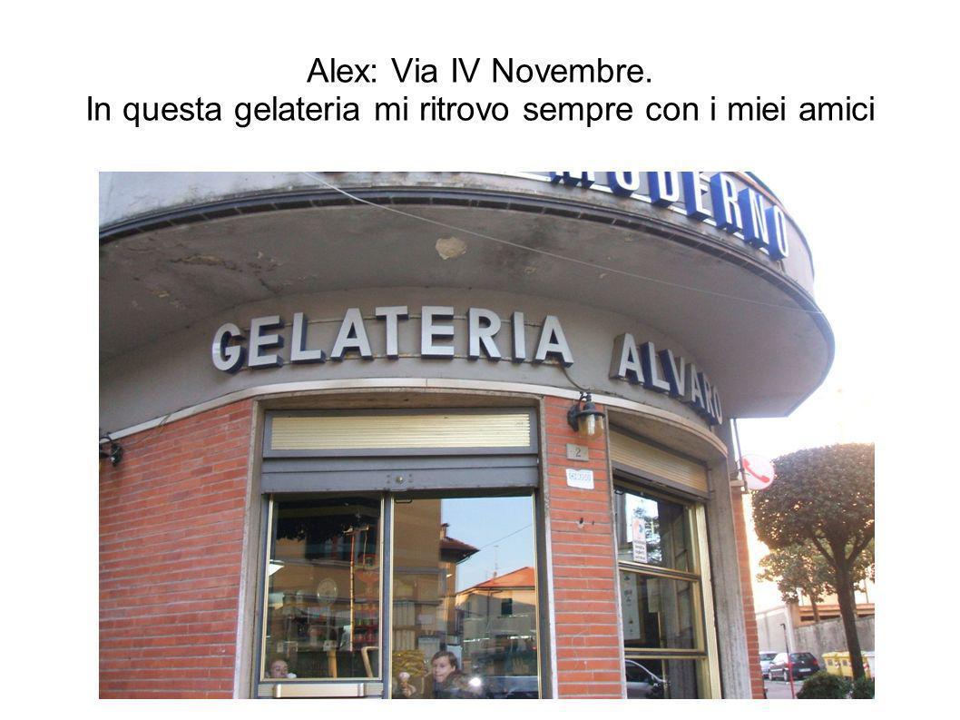 Alex: Via IV Novembre. In questa gelateria mi ritrovo sempre con i miei amici