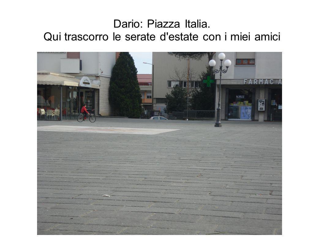 Dario: Piazza Italia. Qui trascorro le serate d'estate con i miei amici