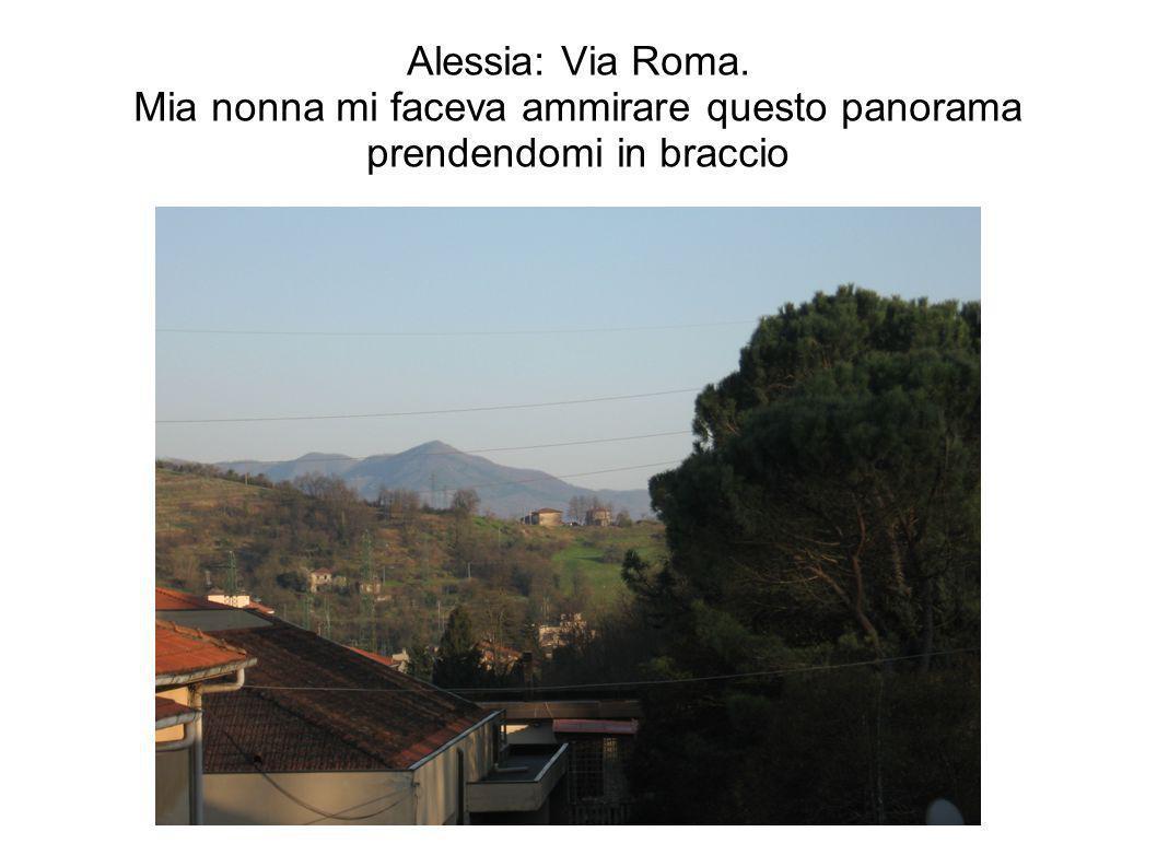 Alessia: Via Roma. Mia nonna mi faceva ammirare questo panorama prendendomi in braccio