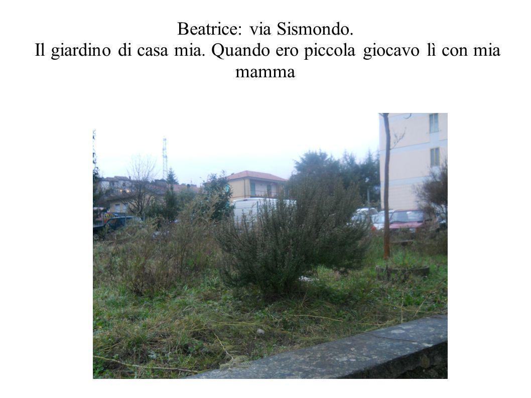Beatrice: via Sismondo. Il giardino di casa mia. Quando ero piccola giocavo lì con mia mamma