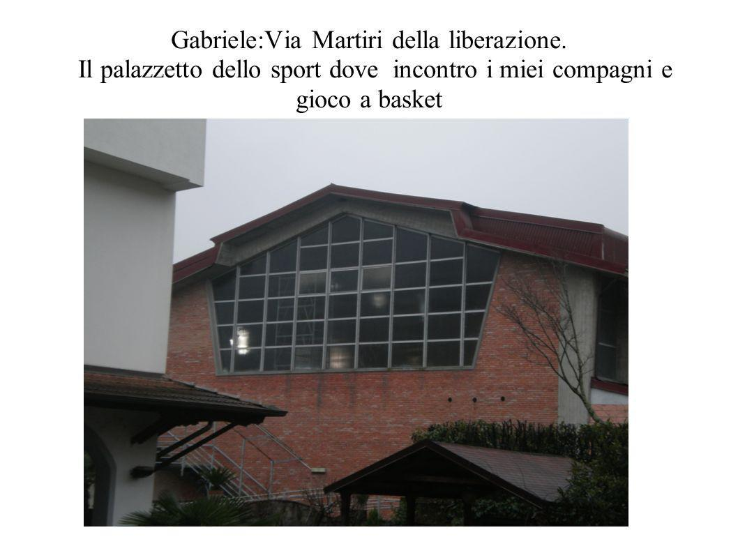 Gabriele:Via Martiri della liberazione. Il palazzetto dello sport dove incontro i miei compagni e gioco a basket