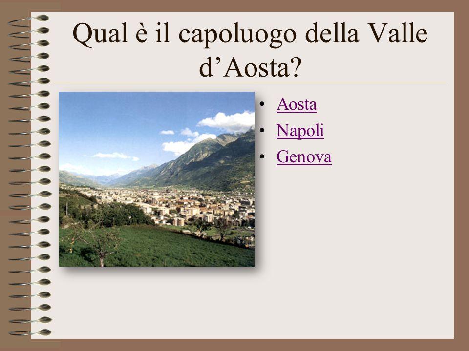 Qual è il capoluogo della Valle dAosta? Aosta Napoli Genova