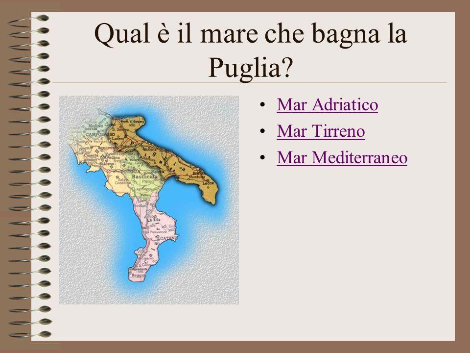 Qual è il mare che bagna la Puglia? Mar Adriatico Mar Tirreno Mar Mediterraneo