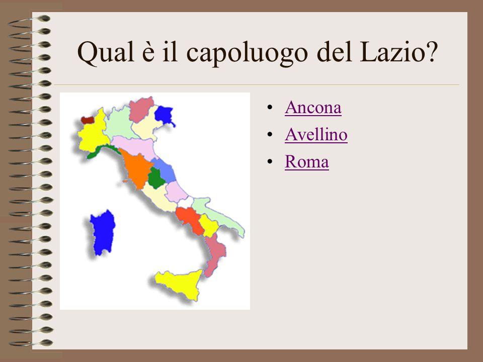 Qual è il capoluogo del Lazio? Ancona Avellino Roma