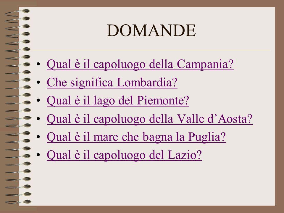 DOMANDE Qual è il capoluogo della Campania? Che significa Lombardia? Qual è il lago del Piemonte? Qual è il capoluogo della Valle dAosta? Qual è il ma