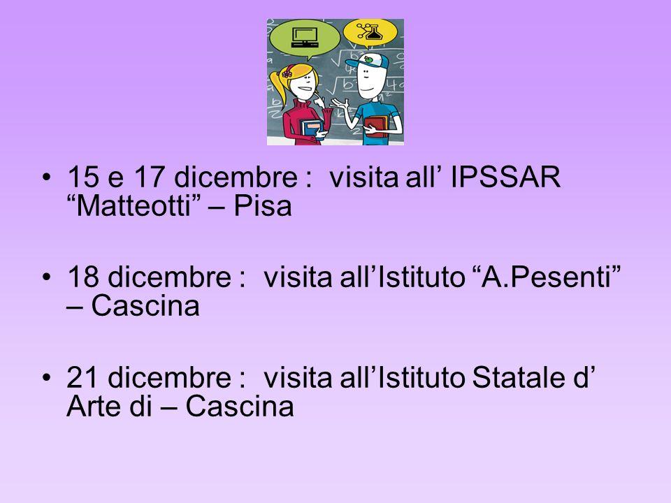 15 e 17 dicembre : visita all IPSSAR Matteotti – Pisa 18 dicembre : visita allIstituto A.Pesenti – Cascina 21 dicembre : visita allIstituto Statale d Arte di – Cascina