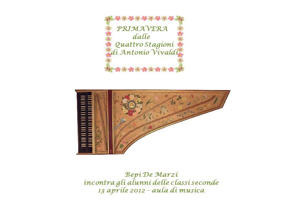 PRIMAVERA dalle Quattro Stagioni di Antonio Vivaldi Bepi De Marzi incontra gli alunni delle classi seconde 13 aprile 2012 – aula di musica