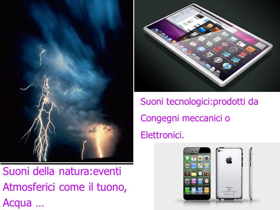 Suoni della natura:eventi Atmosferici come il tuono, Acqua … Suoni tecnologici:prodotti da Congegni meccanici o Elettronici.