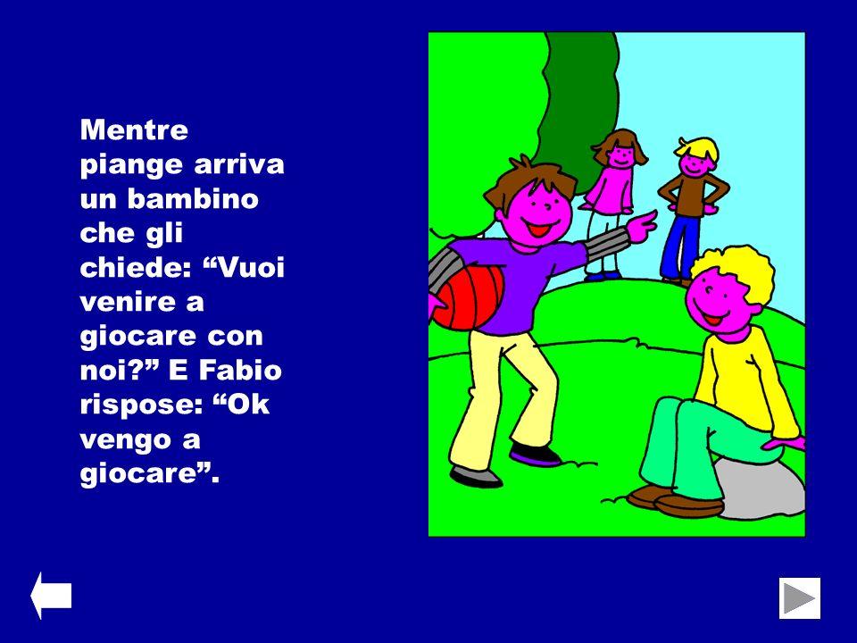 Mentre piange arriva un bambino che gli chiede: Vuoi venire a giocare con noi? E Fabio rispose: Ok vengo a giocare.