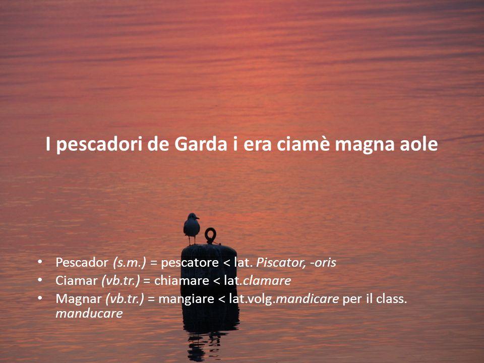 I pescadori de Garda i era ciamè magna aole Pescador (s.m.) = pescatore < lat.